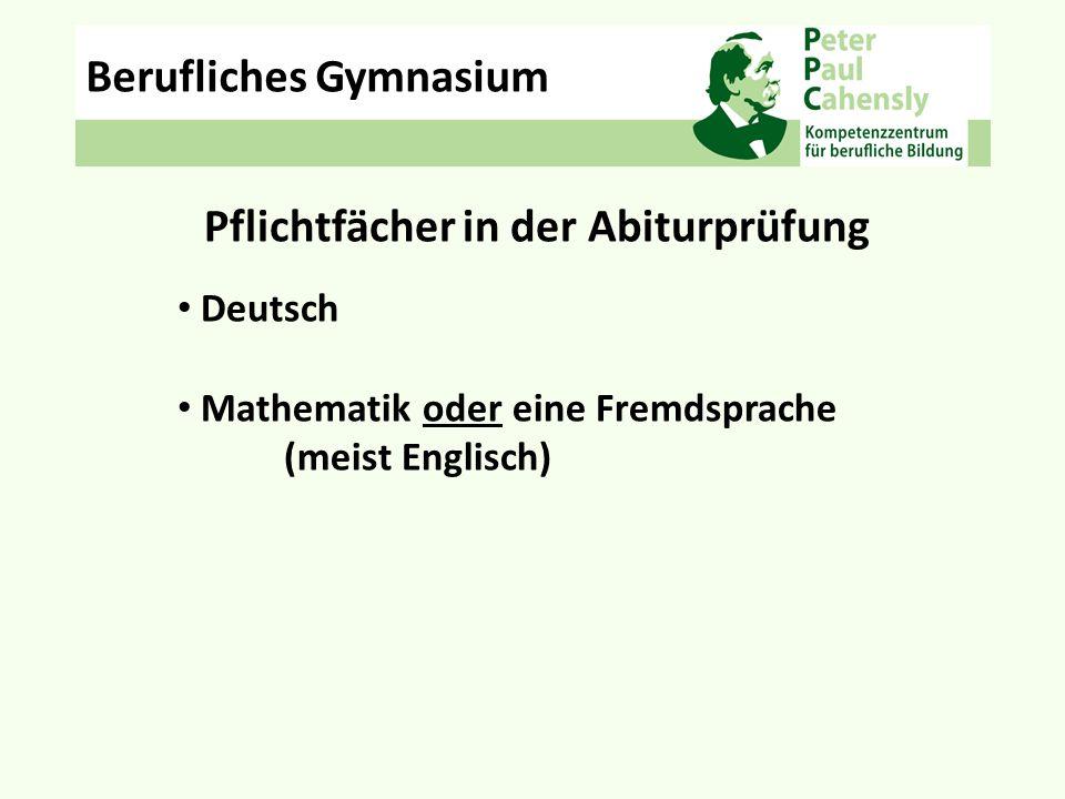 Pflichtfächer in der Abiturprüfung Deutsch Mathematik oder eine Fremdsprache (meist Englisch) Berufliches Gymnasium