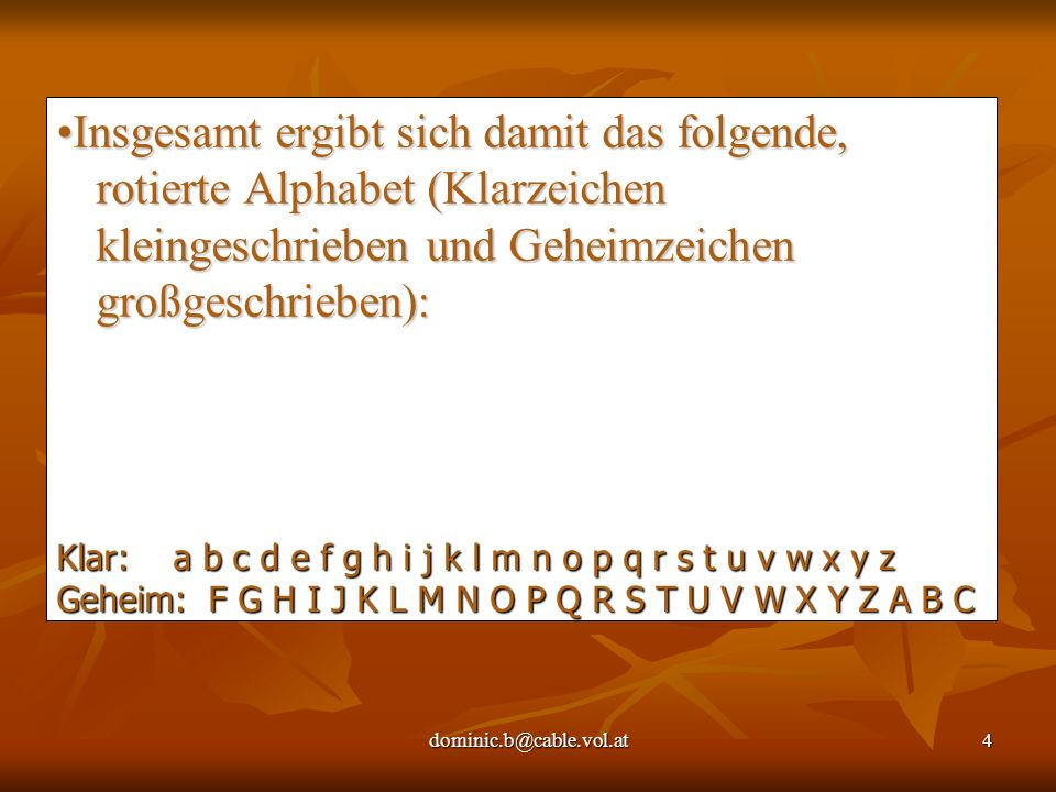 dominic.b@cable.vol.at4 Insgesamt ergibt sich damit das folgende, rotierte Alphabet (Klarzeichen kleingeschrieben und Geheimzeichen großgeschrieben): Klar: a b c d e f g h i j k l m n o p q r s t u v w x y z Geheim: F G H I J K L M N O P Q R S T U V W X Y Z A B C
