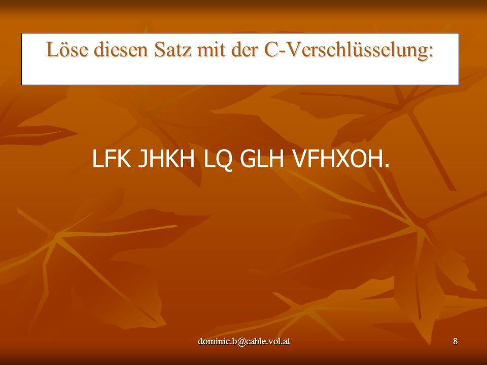 dominic.b@cable.vol.at8 Löse diesen Satz mit der C-Verschlüsselung: LFK JHKH LQ GLH VFHXOH.
