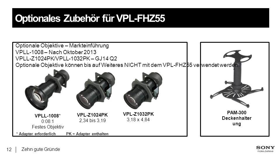 Zehn gute Gründe 12 Optionales Zubehör für VPL-FHZ55 VPL-Z1024PK 2,34 bis 3,19 VPLL-1008* 0:08:1 Festes Objektiv VPL-Z1032PK 3,18 x 4,84 PAM-300 Deckenhalter ung Optionale Objektive – Markteinführung VPLL-1008 – Nach Oktober 2013 VPLL-Z1024PK/VPLL-1032PK – GJ14 Q2 Optionale Objektive können bis auf Weiteres NICHT mit dem VPL-FHZ55 verwendet werden.