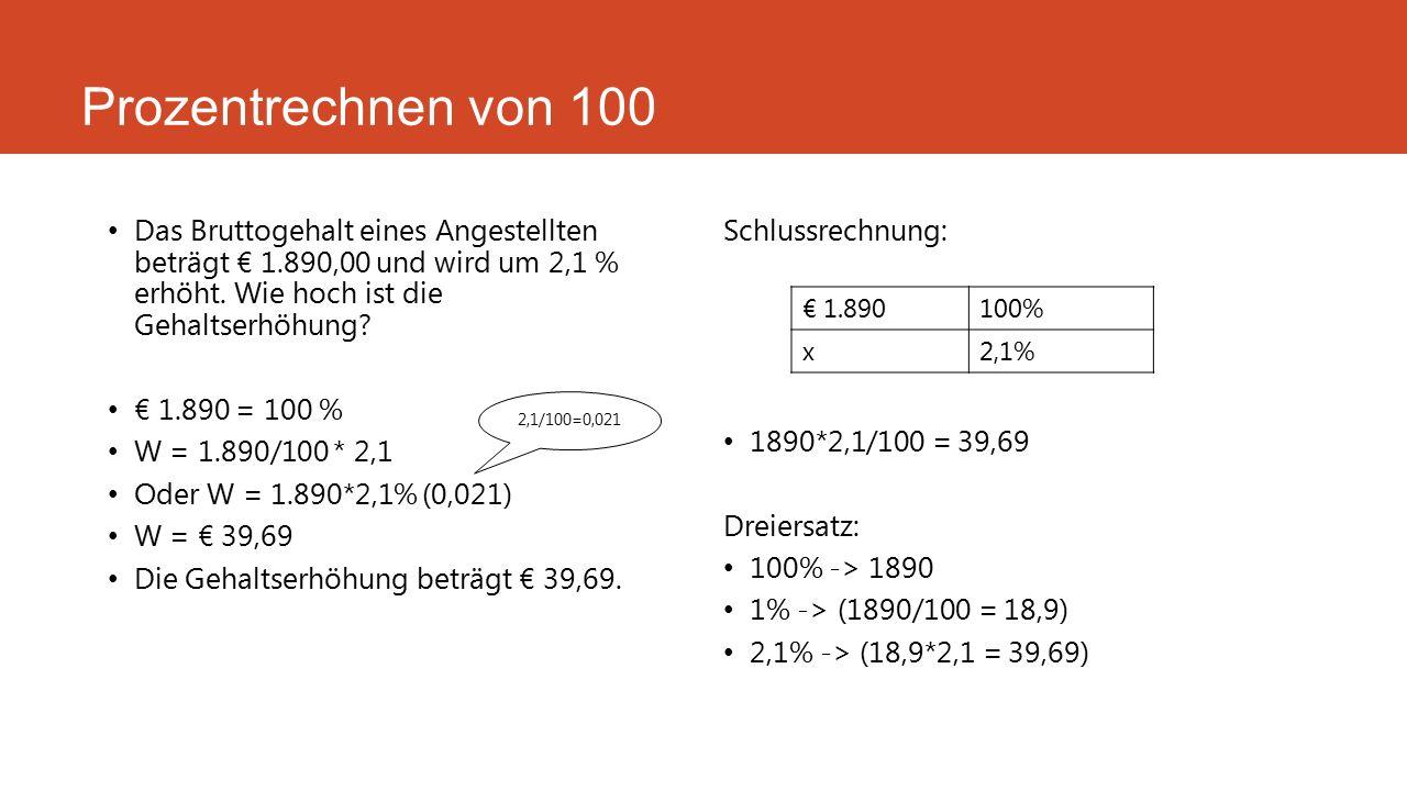 Prozentrechnen von 100 Das Bruttogehalt eines Angestellten beträgt € 1.890,00 und wird um 2,1 % erhöht. Wie hoch ist die Gehaltserhöhung? € 1.890 = 10