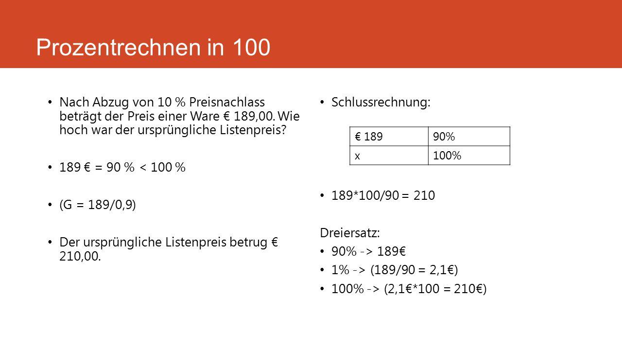 Prozentrechnen in 100 Nach Abzug von 10 % Preisnachlass beträgt der Preis einer Ware € 189,00. Wie hoch war der ursprüngliche Listenpreis? 189 € = 90