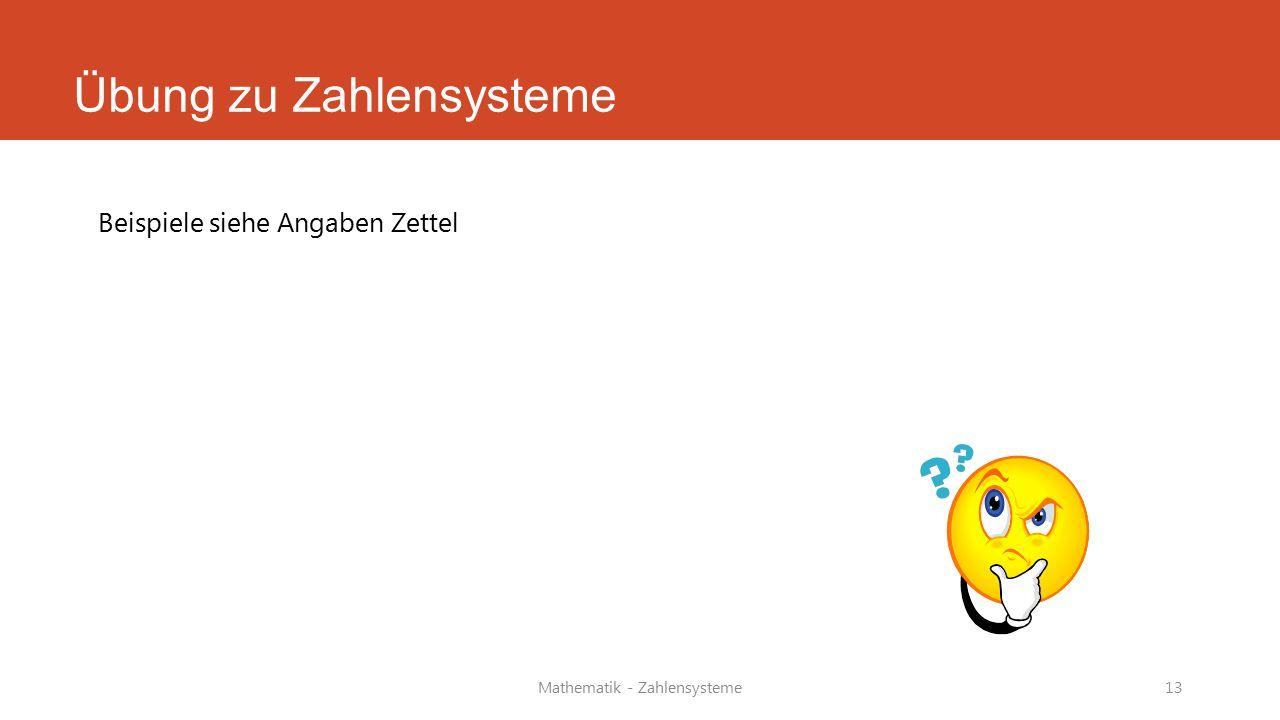 Übung zu Zahlensysteme Beispiele siehe Angaben Zettel Mathematik - Zahlensysteme13