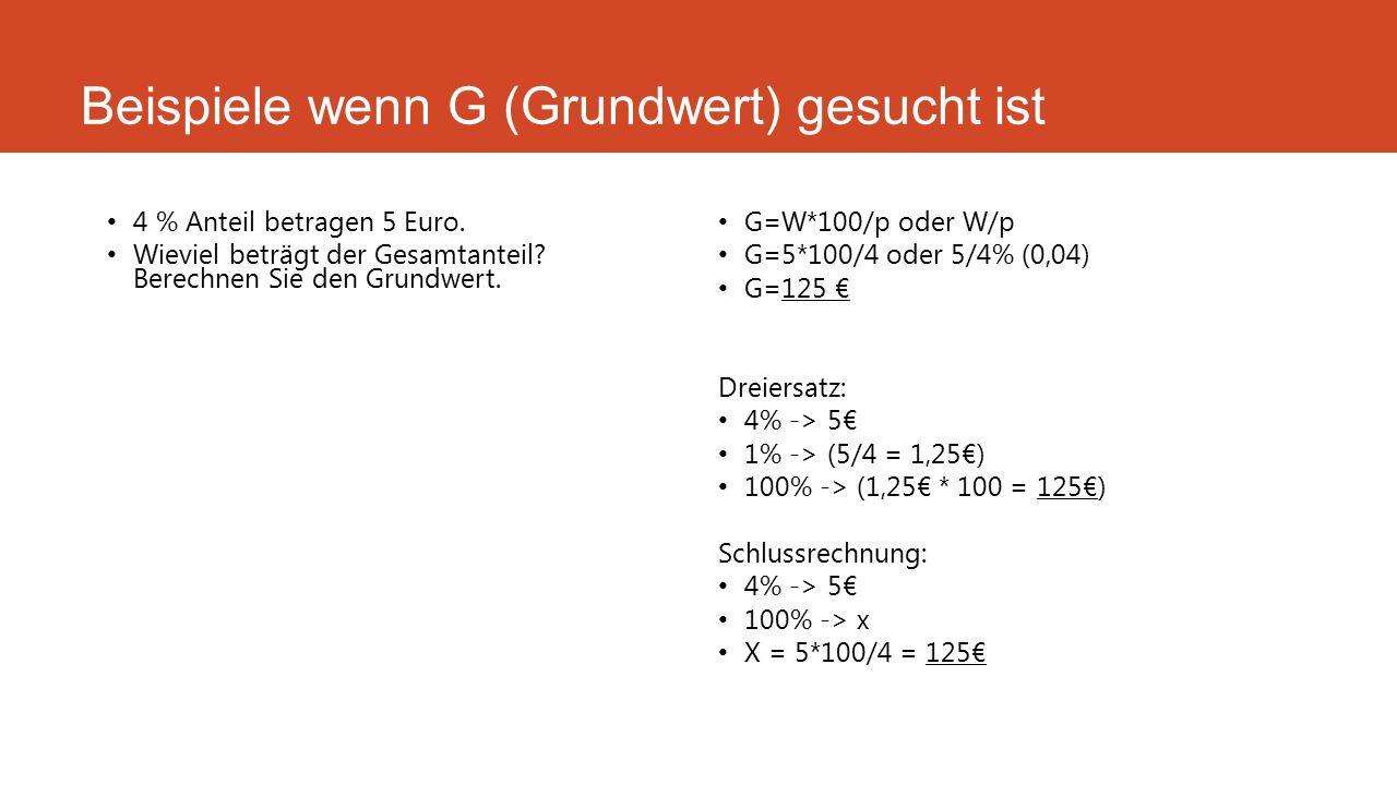 Beispiele wenn G (Grundwert) gesucht ist 4 % Anteil betragen 5 Euro. Wieviel beträgt der Gesamtanteil? Berechnen Sie den Grundwert. G=W*100/p oder W/p