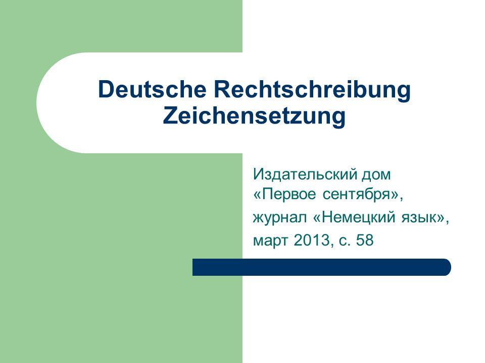 Deutsche Rechtschreibung Zeichensetzung Издательский дом «Первое сентября», журнал «Немецкий язык», март 2013, с.