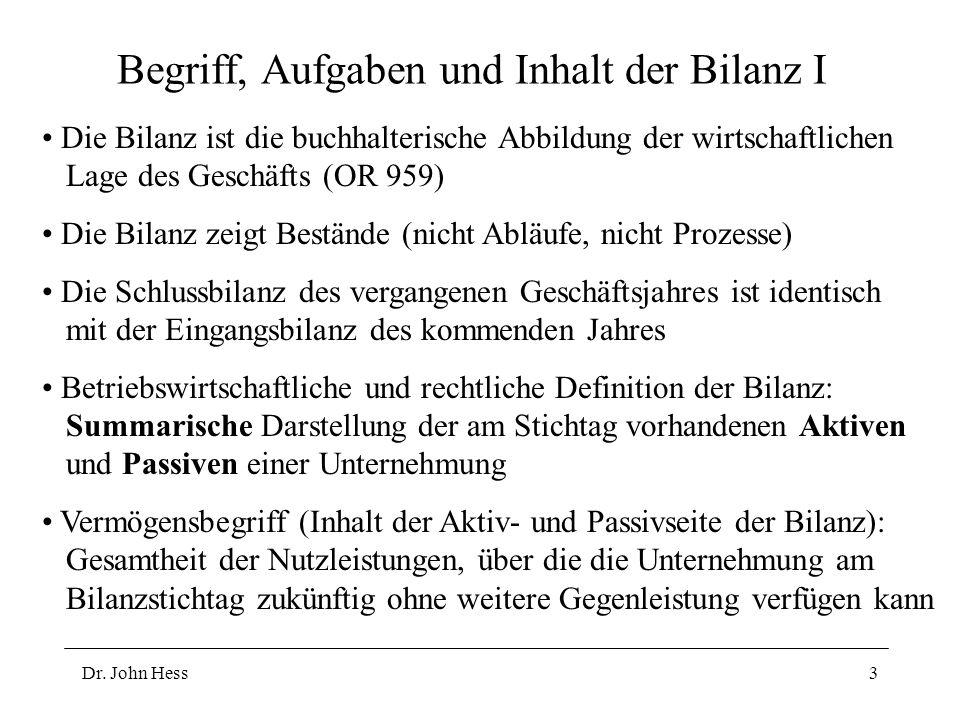 Dr. John Hess3 Begriff, Aufgaben und Inhalt der Bilanz I Die Bilanz ist die buchhalterische Abbildung der wirtschaftlichen Lage des Geschäfts (OR 959)