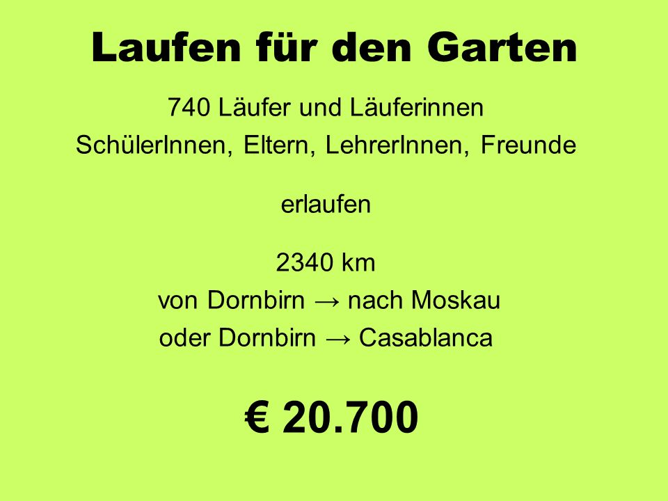 Laufen für den Garten 740 Läufer und Läuferinnen SchülerInnen, Eltern, LehrerInnen, Freunde erlaufen 2340 km von Dornbirn → nach Moskau oder Dornbirn → Casablanca € 20.700