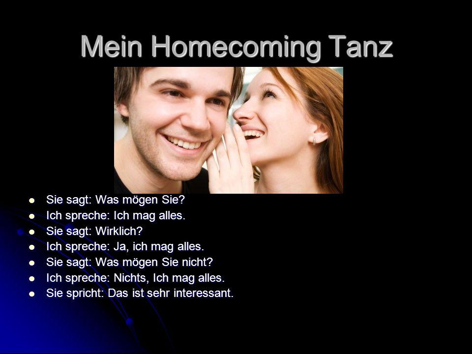 Mein Homecoming Tanz Sie sagt: Was mögen Sie? Sie sagt: Was mögen Sie? Ich spreche: Ich mag alles. Ich spreche: Ich mag alles. Sie sagt: Wirklich? Sie