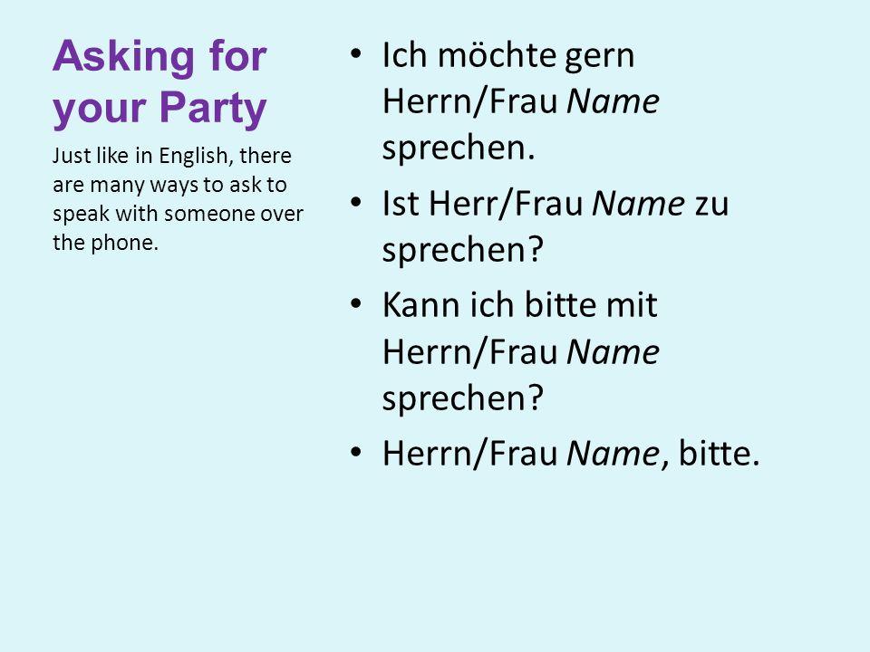 Asking for your Party Ich möchte gern Herrn/Frau Name sprechen. Ist Herr/Frau Name zu sprechen? Kann ich bitte mit Herrn/Frau Name sprechen? Herrn/Fra