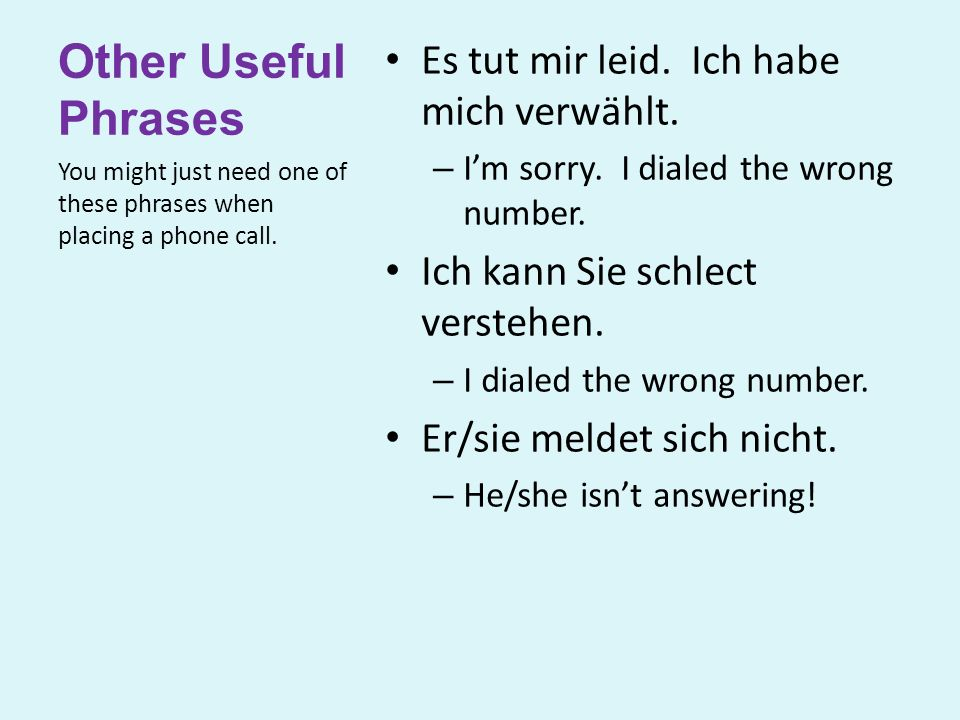 Other Useful Phrases Es tut mir leid. Ich habe mich verwählt. – I'm sorry. I dialed the wrong number. Ich kann Sie schlect verstehen. – I dialed the w