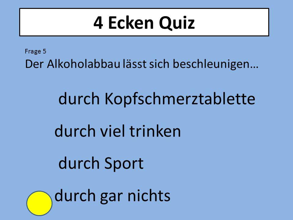 4 Ecken Quiz Frage 5 Der Alkoholabbau lässt sich beschleunigen… durch Kopfschmerztablette durch viel trinken durch Sport durch gar nichts