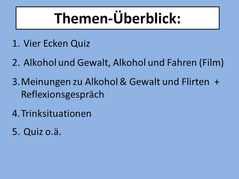 1. Vier Ecken Quiz 2. Alkohol und Gewalt, Alkohol und Fahren (Film) 3.Meinungen zu Alkohol & Gewalt und Flirten + Reflexionsgespräch 4.Trinksituatione