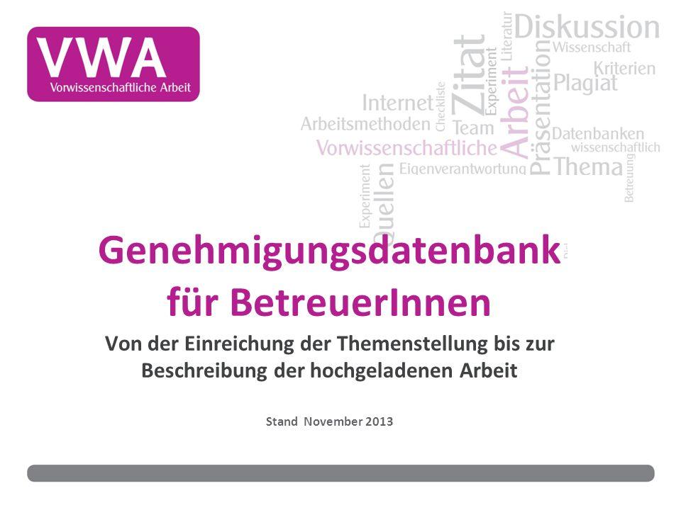 Genehmigungsdatenbank für BetreuerInnen Von der Einreichung der Themenstellung bis zur Beschreibung der hochgeladenen Arbeit Stand November 2013