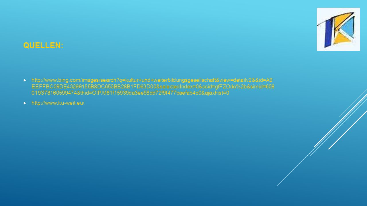 QUELLEN:  http://www.bing.com/images/search?q=kultur+und+weiterbildungsgesellschaft&view=detailv2&&id=A9 EEFFBC09DE43299155B8DC653BB28B1FD63D00&selectedIndex=0&ccid=gfFZOdo%2b&simid=608 019378160599474&thid=OIP.M81f15939da3ee98dd72f9f477baefab4o0&ajaxhist=0  http://www.ku-weit.eu/