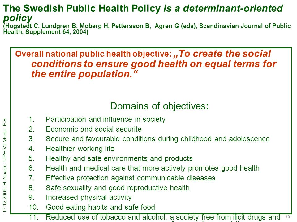 17.12.2009. H. Noack:: UPH V2 Modul E-8 10 The Swedish Public Health Policy is a determinant-oriented policy (Hogstedt C, Lundgren B, Moberg H, Petter