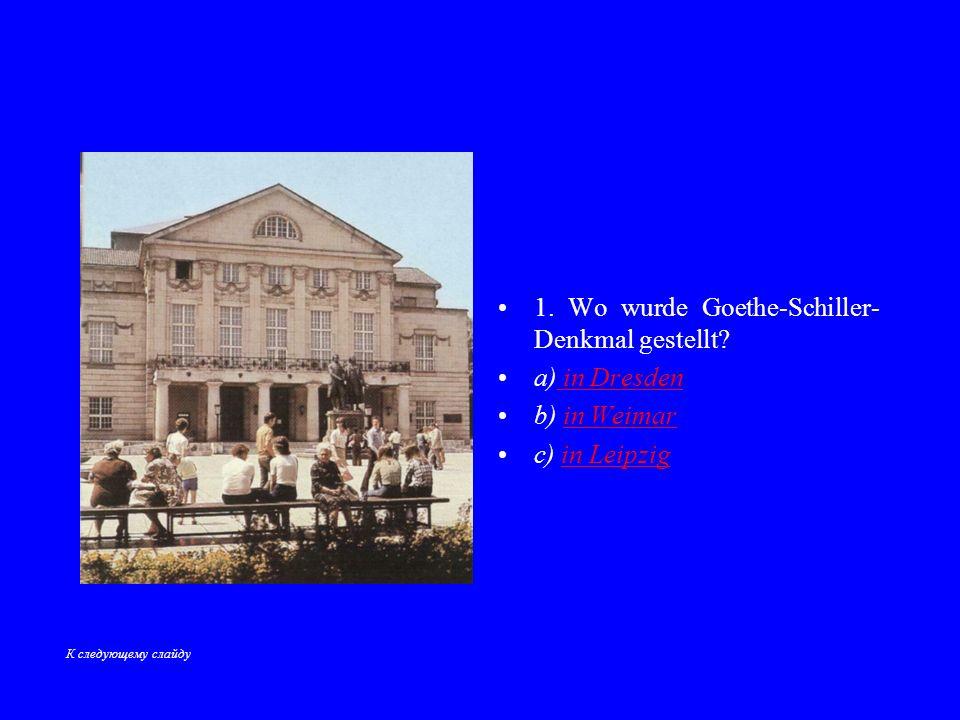 1.Wo wurde Goethe-Schiller- Denkmal gestellt.