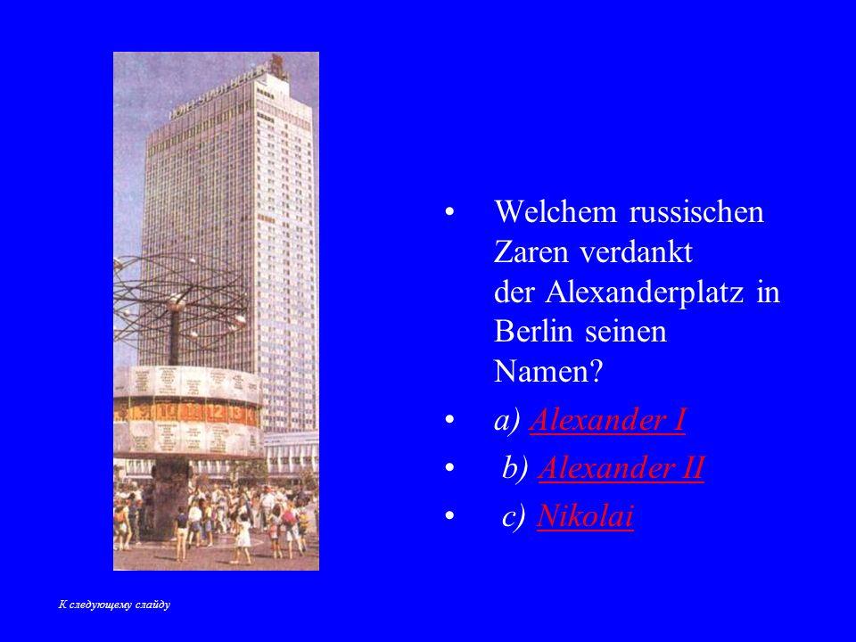 Welchem russischen Zaren verdankt der Alexanderplatz in Berlin seinen Namen.