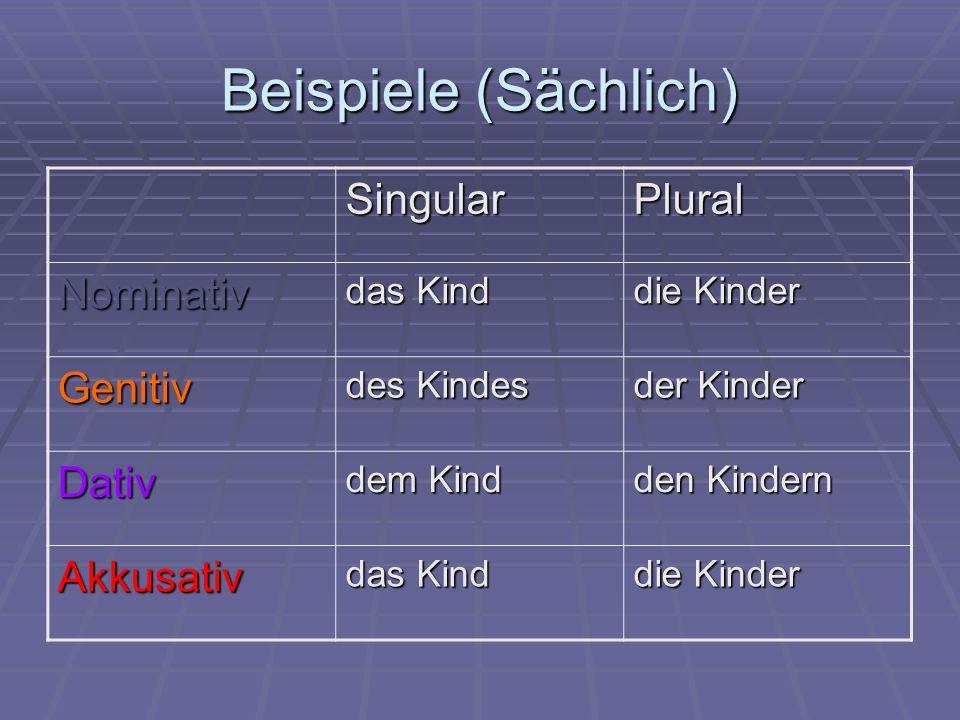 Beispiele (Sächlich) SingularPlural Nominativ das Kind die Kinder Genitiv des Kindes der Kinder Dativ dem Kind den Kindern Akkusativ das Kind die Kinder
