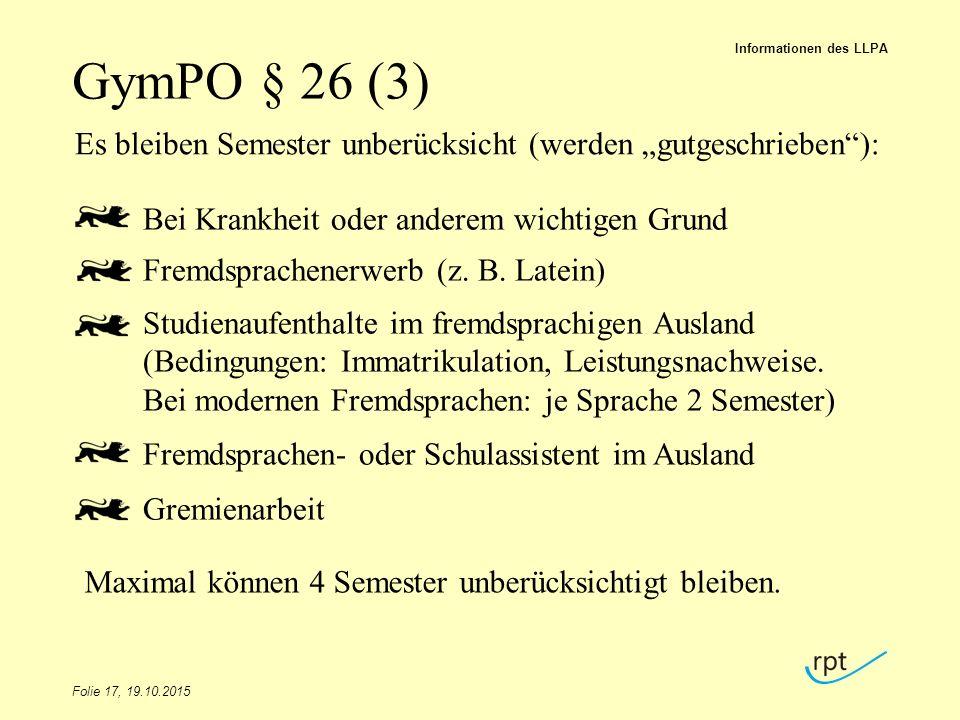 """GymPO § 26 (3) Folie 17, 19.10.2015 Informationen des LLPA Es bleiben Semester unberücksicht (werden """"gutgeschrieben""""): Bei Krankheit oder anderem wic"""
