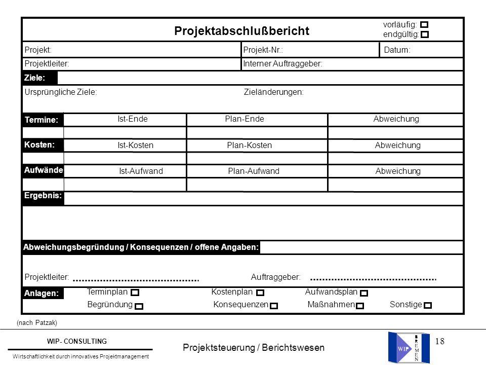 18 Projektsteuerung / Berichtswesen WIP- CONSULTING Wirtschaftlichkeit durch innovatives Projektmanagement (nach Patzak) Projektabschlußbericht vorläu