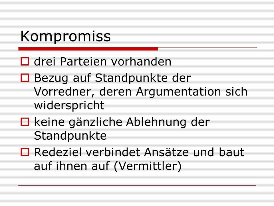 Kompromiss  drei Parteien vorhanden  Bezug auf Standpunkte der Vorredner, deren Argumentation sich widerspricht  keine gänzliche Ablehnung der Stan