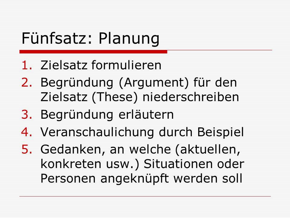 Fünfsatz: Planung 1.Zielsatz formulieren 2.Begründung (Argument) für den Zielsatz (These) niederschreiben 3.Begründung erläutern 4.Veranschaulichung d