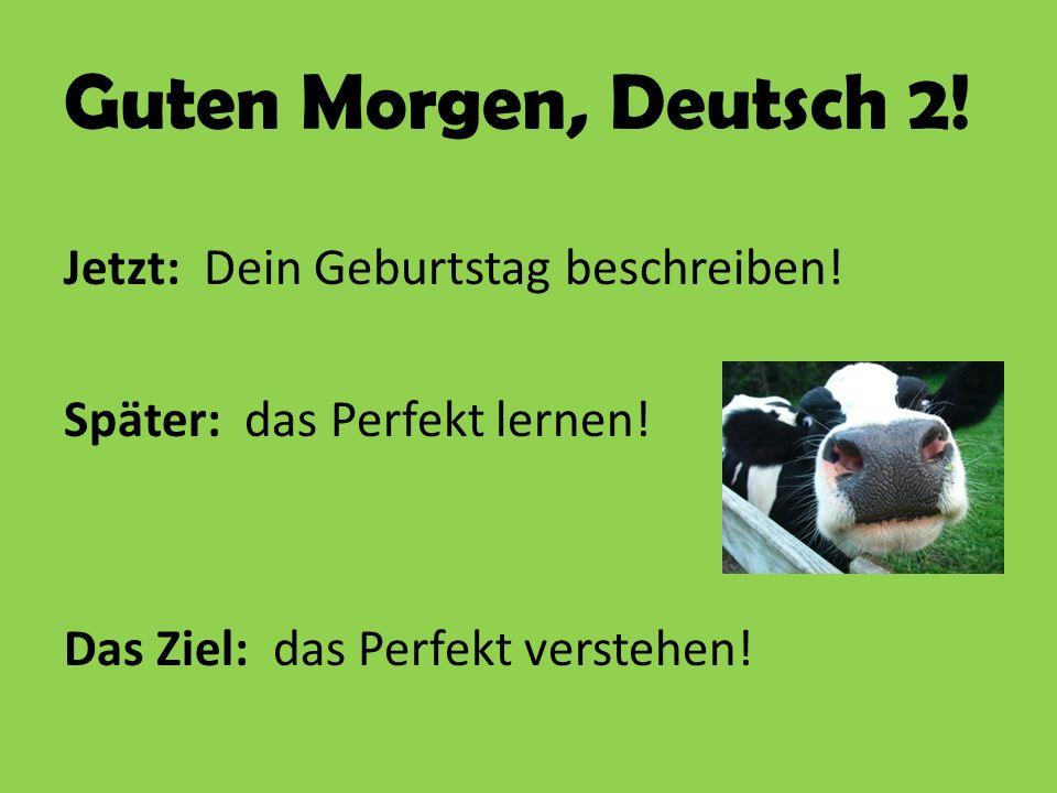 Guten Morgen, Deutsch 2! Jetzt: Dein Geburtstag beschreiben! Später: das Perfekt lernen! Das Ziel: das Perfekt verstehen!