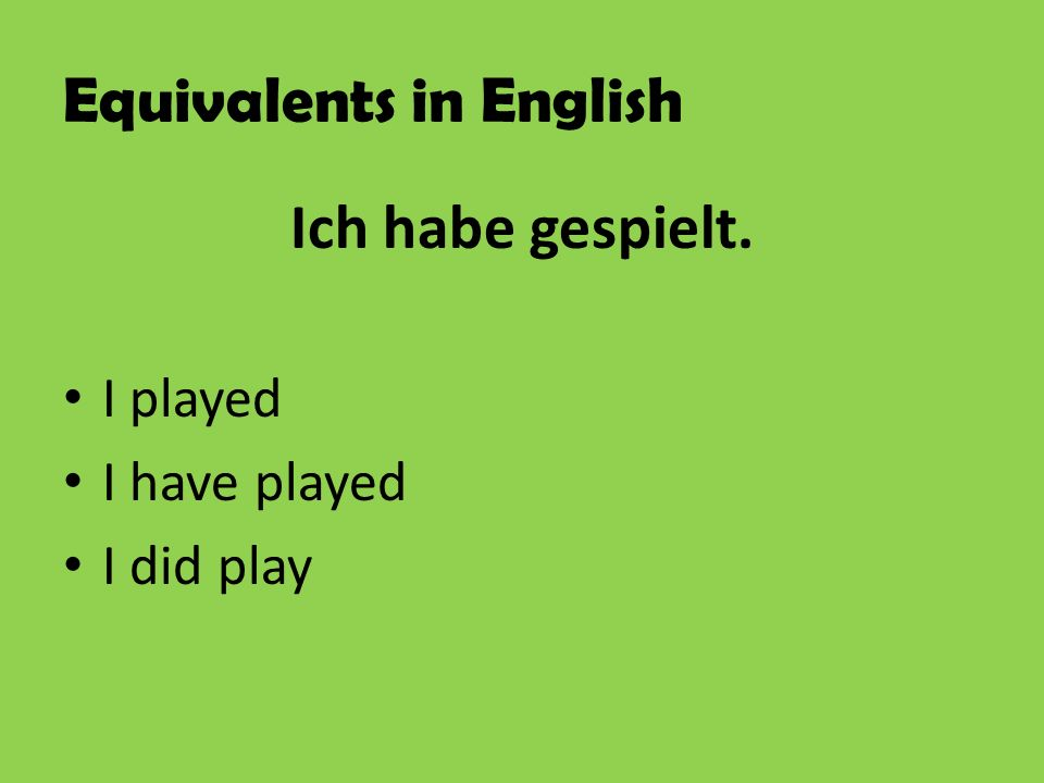 Equivalents in English Ich habe gespielt. I played I have played I did play
