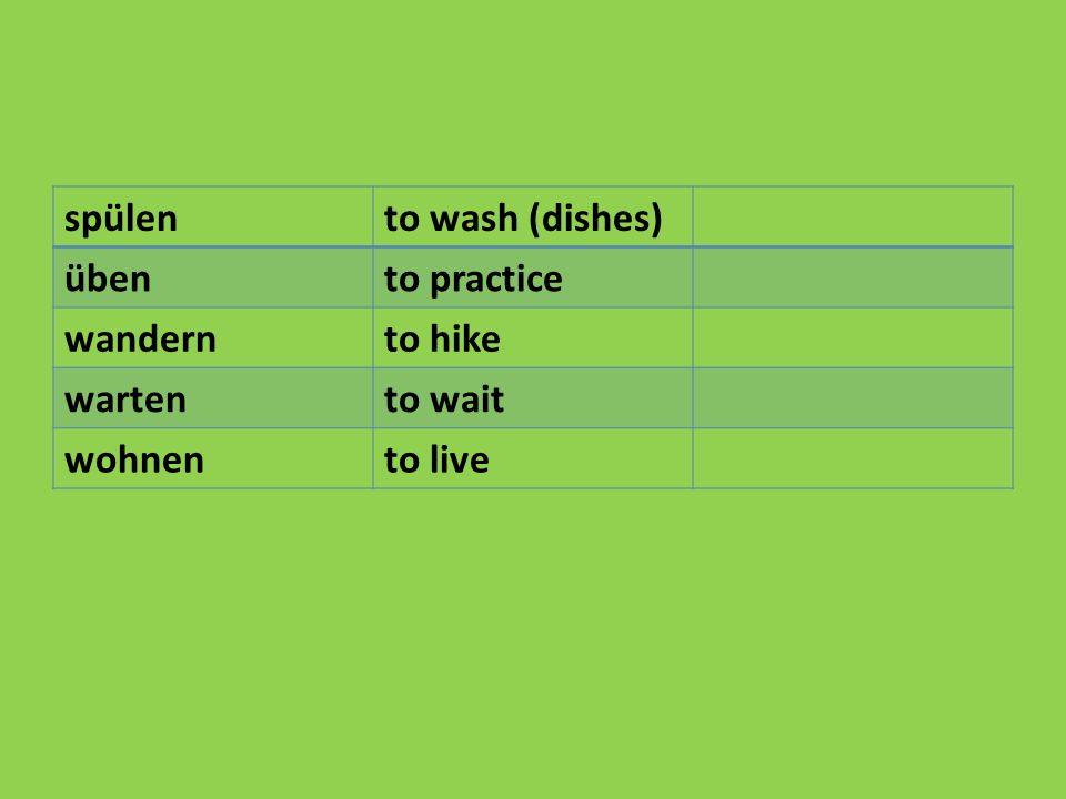 spülento wash (dishes) übento practice wandernto hike wartento wait wohnento live