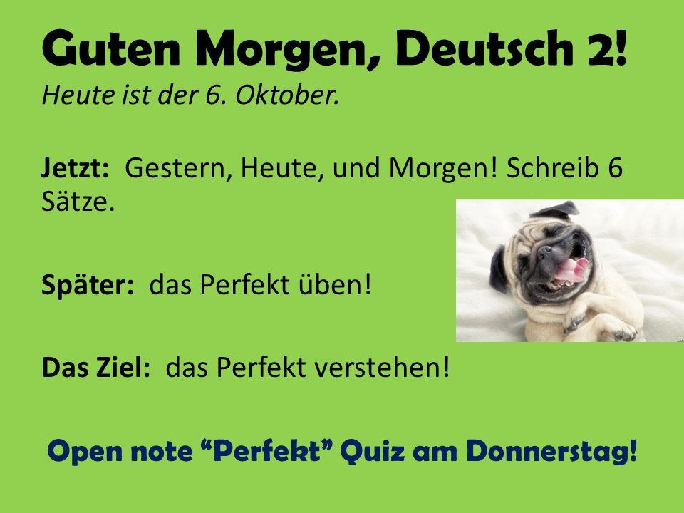 Guten Morgen, Deutsch 2! Heute ist der 6. Oktober. Jetzt: Gestern, Heute, und Morgen! Schreib 6 Sätze. Später: das Perfekt üben! Das Ziel: das Perfekt