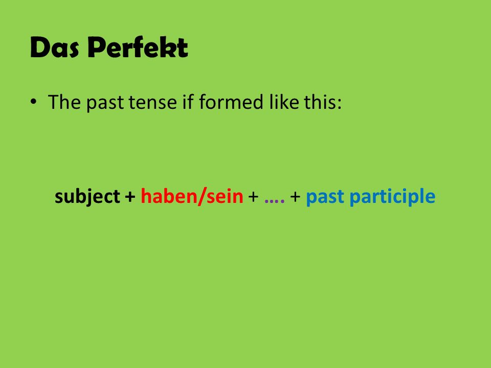 Das Perfekt The past tense if formed like this: subject + haben/sein + …. + past participle