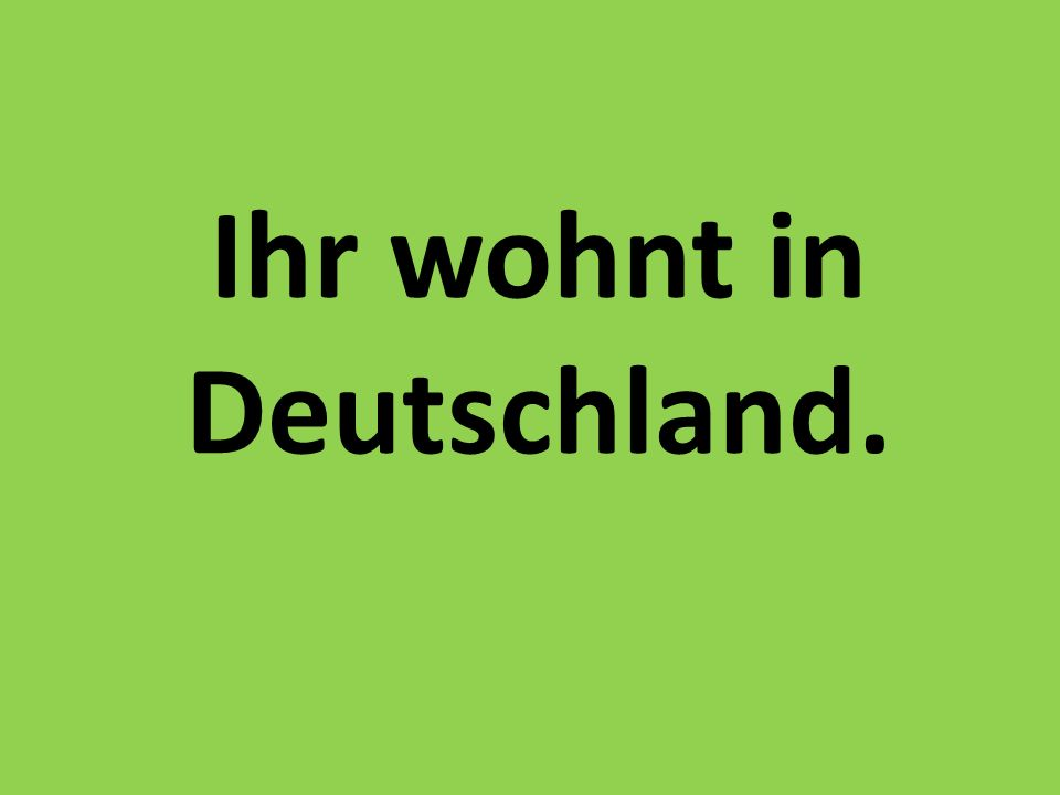 Ihr wohnt in Deutschland.