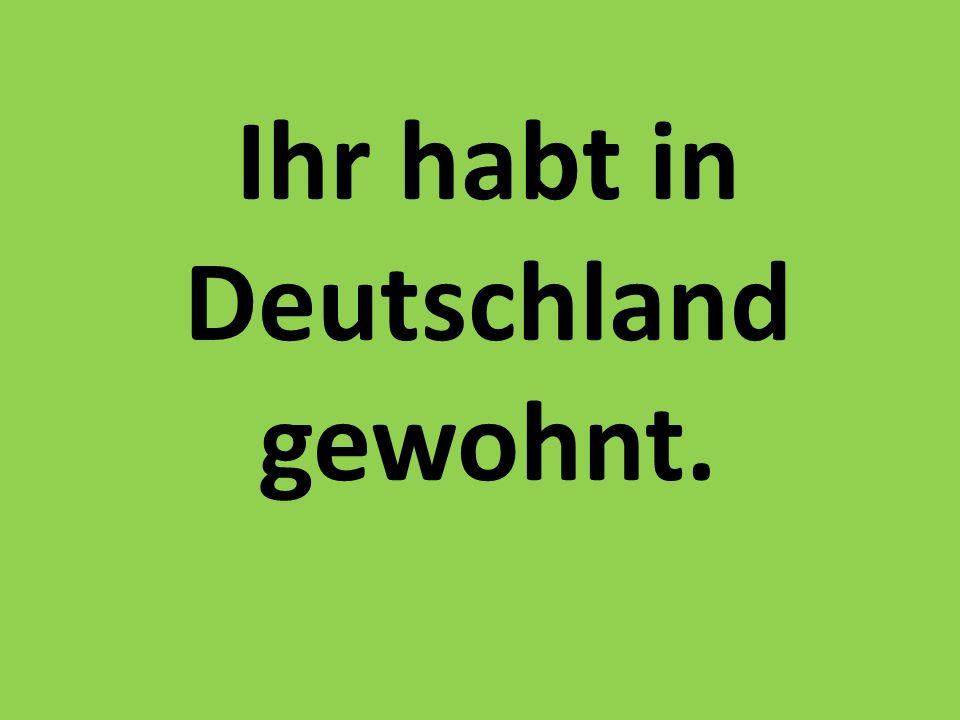 Ihr habt in Deutschland gewohnt.