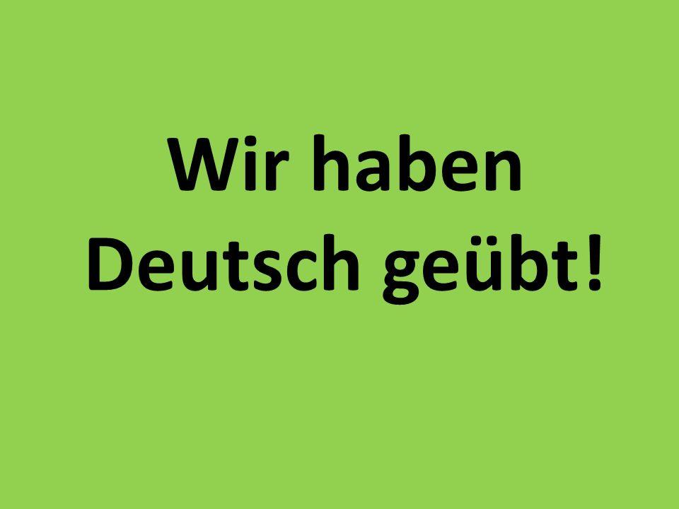 Wir haben Deutsch geübt!