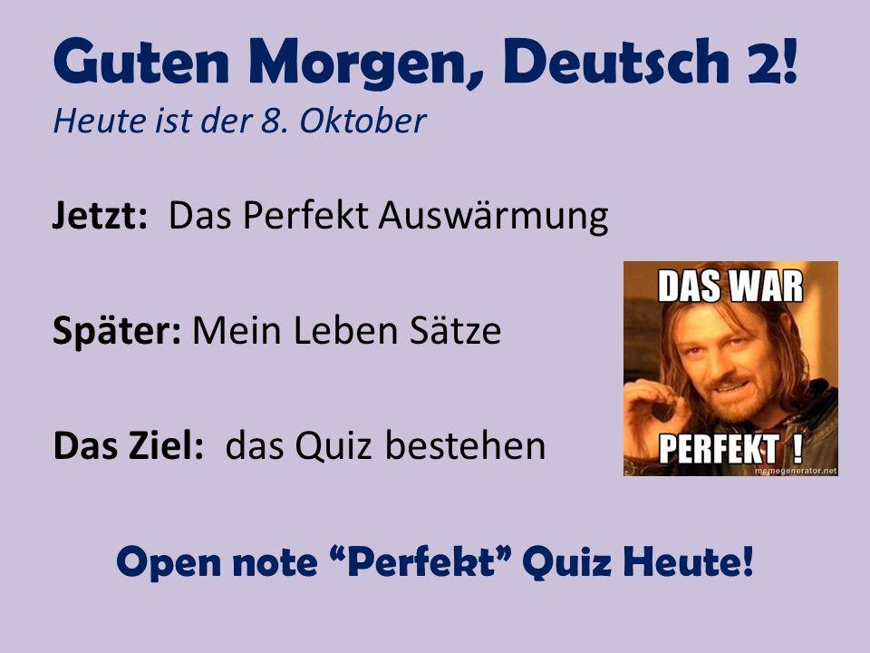 """Guten Morgen, Deutsch 2! Heute ist der 8. Oktober Jetzt: Das Perfekt Auswärmung Später: Mein Leben Sätze Das Ziel: das Quiz bestehen Open note """"Perfek"""