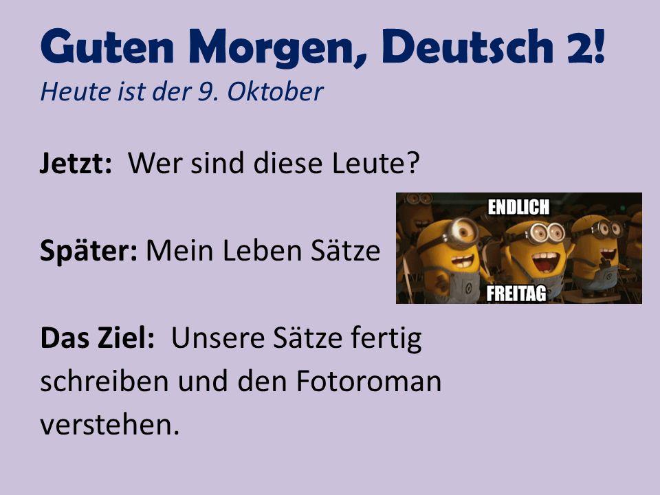 Guten Morgen, Deutsch 2! Heute ist der 9. Oktober Jetzt: Wer sind diese Leute? Später: Mein Leben Sätze Das Ziel: Unsere Sätze fertig schreiben und de