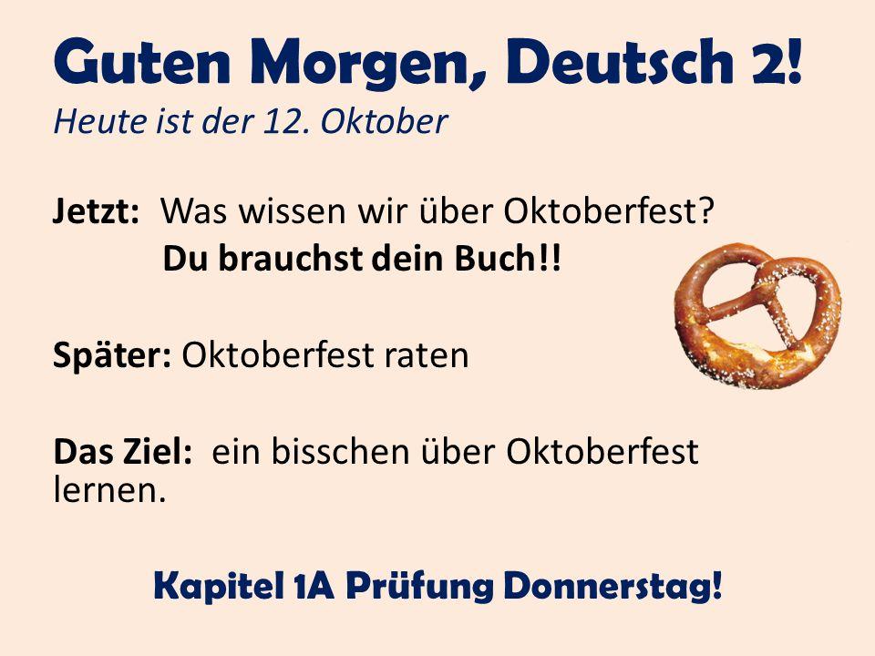 Guten Morgen, Deutsch 2! Heute ist der 12. Oktober Jetzt: Was wissen wir über Oktoberfest? Du brauchst dein Buch!! Später: Oktoberfest raten Das Ziel: