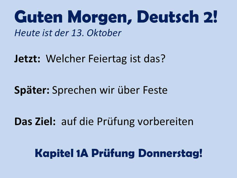 Guten Morgen, Deutsch 2! Heute ist der 13. Oktober Jetzt: Welcher Feiertag ist das? Später: Sprechen wir über Feste Das Ziel: auf die Prüfung vorberei