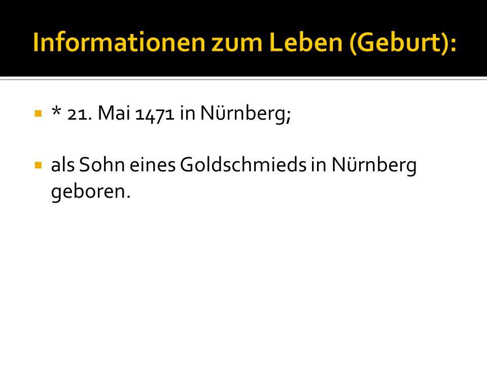  * 21. Mai 1471 in Nürnberg;  als Sohn eines Goldschmieds in Nürnberg geboren.