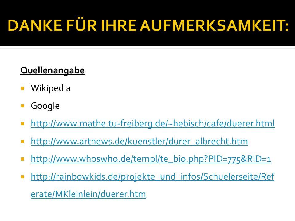 Quellenangabe  Wikipedia  Google  http://www.mathe.tu-freiberg.de/~hebisch/cafe/duerer.html http://www.mathe.tu-freiberg.de/~hebisch/cafe/duerer.ht