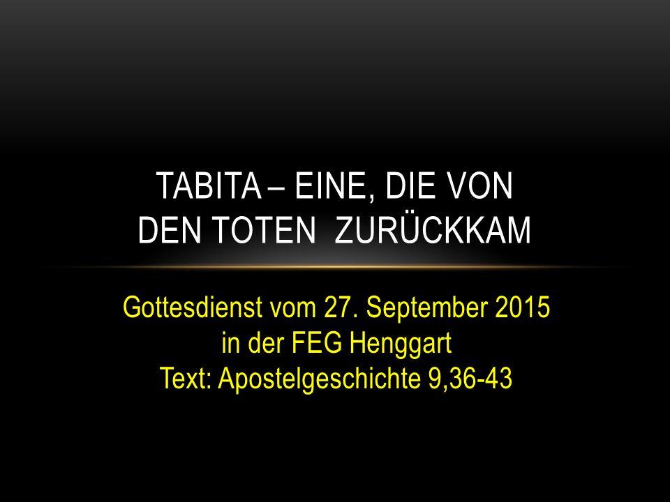 Gottesdienst vom 27. September 2015 in der FEG Henggart Text: Apostelgeschichte 9,36-43 TABITA – EINE, DIE VON DEN TOTEN ZURÜCKKAM