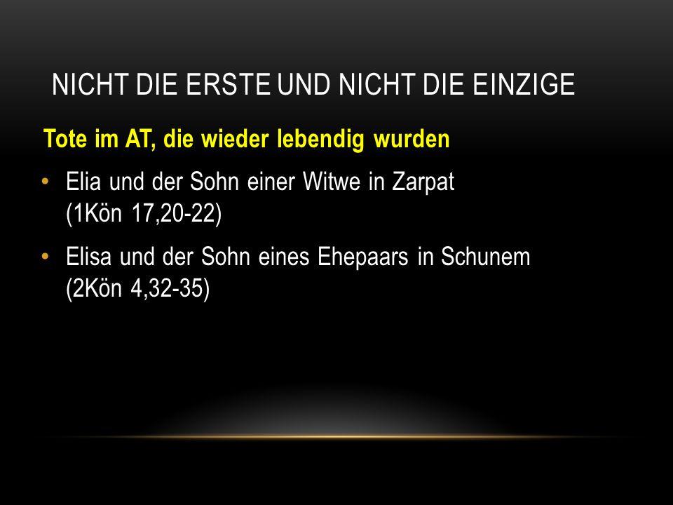 NICHT DIE ERSTE UND NICHT DIE EINZIGE Tote im AT, die wieder lebendig wurden Elia und der Sohn einer Witwe in Zarpat (1Kön 17,20-22) Elisa und der Soh