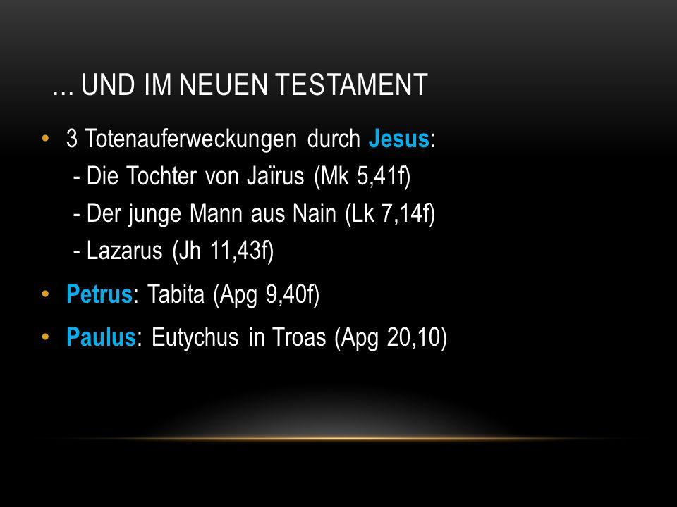 ... UND IM NEUEN TESTAMENT 3 Totenauferweckungen durch Jesus : - Die Tochter von Jaïrus (Mk 5,41f) - Der junge Mann aus Nain (Lk 7,14f) - Lazarus (Jh