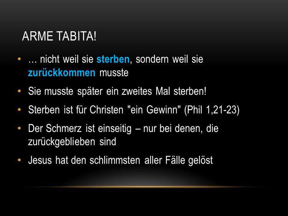 ARME TABITA! … nicht weil sie sterben, sondern weil sie zurückkommen musste Sie musste später ein zweites Mal sterben! Sterben ist für Christen