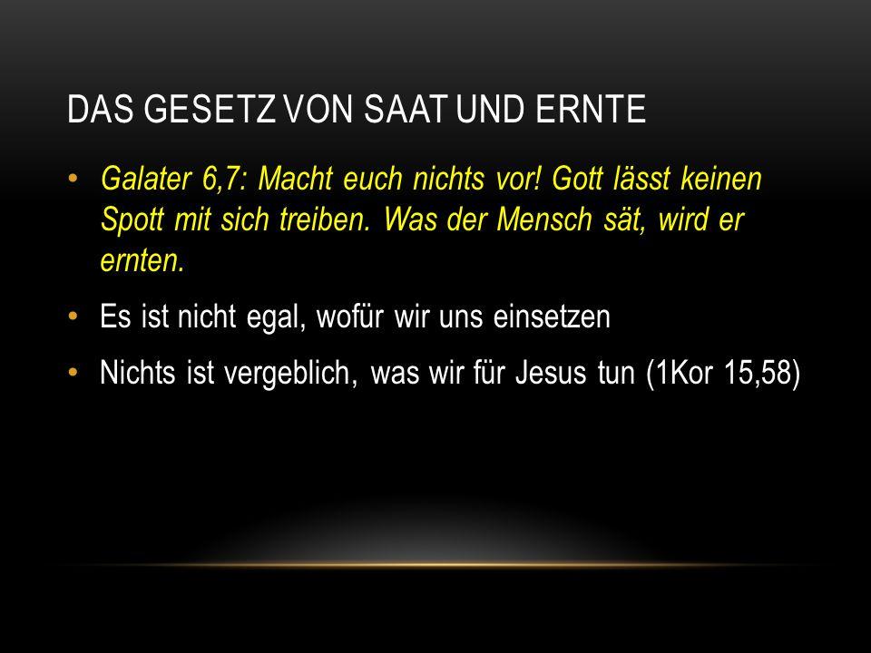DAS GESETZ VON SAAT UND ERNTE Galater 6,7: Macht euch nichts vor! Gott lässt keinen Spott mit sich treiben. Was der Mensch sät, wird er ernten. Es ist