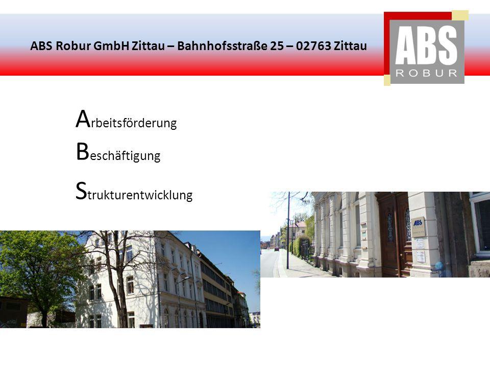 ABS Robur GmbH Zittau – Bahnhofsstraße 25 – 02763 Zittau A rbeitsförderung B eschäftigung S trukturentwicklung