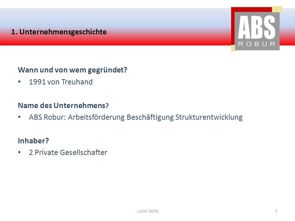 1. Unternehmensgeschichte Wann und von wem gegründet? 1991 von Treuhand Name des Unternehmens ? ABS Robur: Arbeitsförderung Beschäftigung Strukturentw