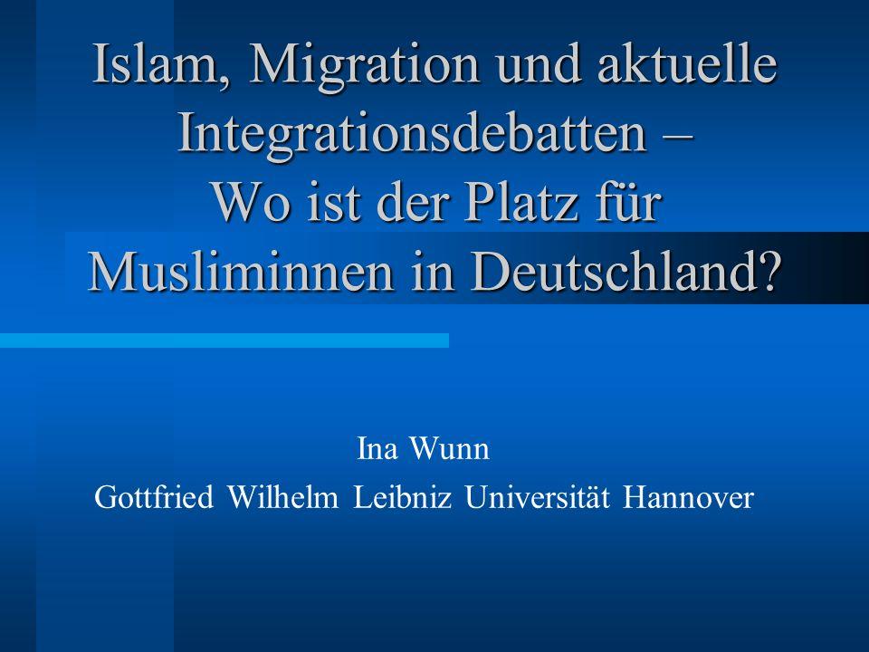 Islam, Migration und aktuelle Integrationsdebatten – Wo ist der Platz für Musliminnen in Deutschland? Ina Wunn Gottfried Wilhelm Leibniz Universität H