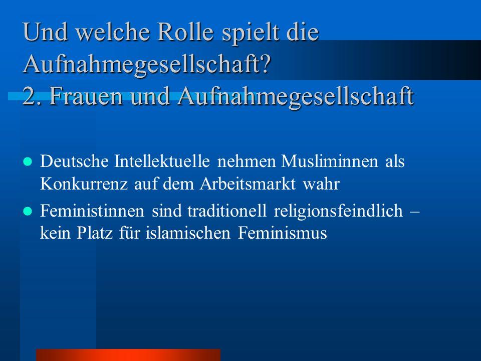Und welche Rolle spielt die Aufnahmegesellschaft? 2. Frauen und Aufnahmegesellschaft Deutsche Intellektuelle nehmen Musliminnen als Konkurrenz auf dem