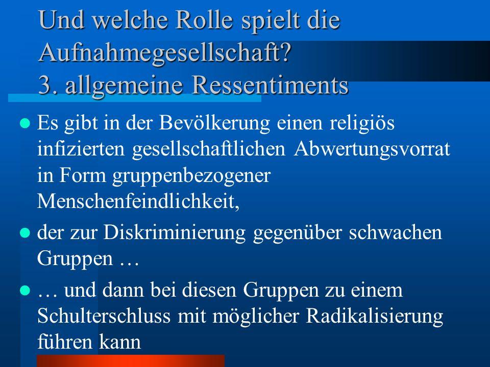 Und welche Rolle spielt die Aufnahmegesellschaft? 3. allgemeine Ressentiments Es gibt in der Bevölkerung einen religiös infizierten gesellschaftlichen